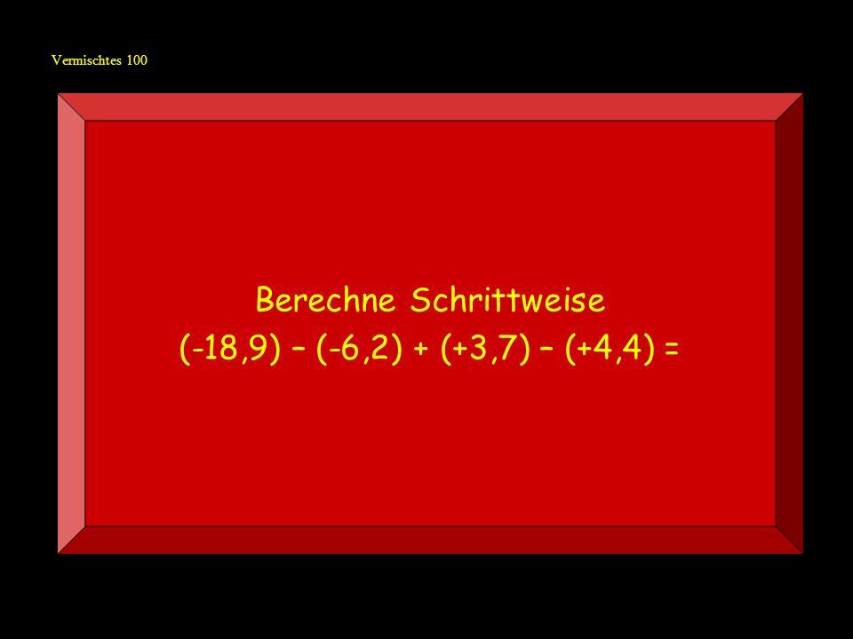 Vermischtes 100 Berechne Schrittweise (-18,9) – (-6,2) + (+3,7) – (+4,4) =