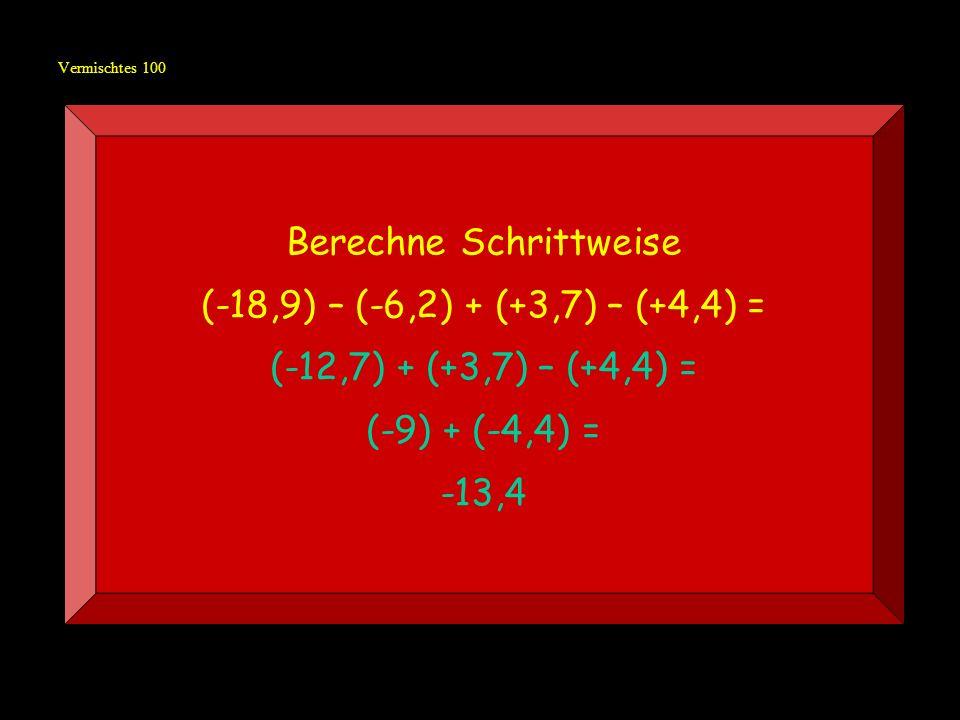 Vermischtes 100 Berechne Schrittweise (-18,9) – (-6,2) + (+3,7) – (+4,4) = (-12,7) + (+3,7) – (+4,4) = (-9) + (-4,4) = -13,4