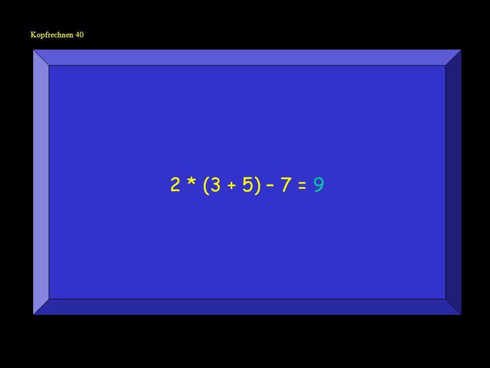 Kopfrechnen 40 2 * (3 + 5) – 7 = 9