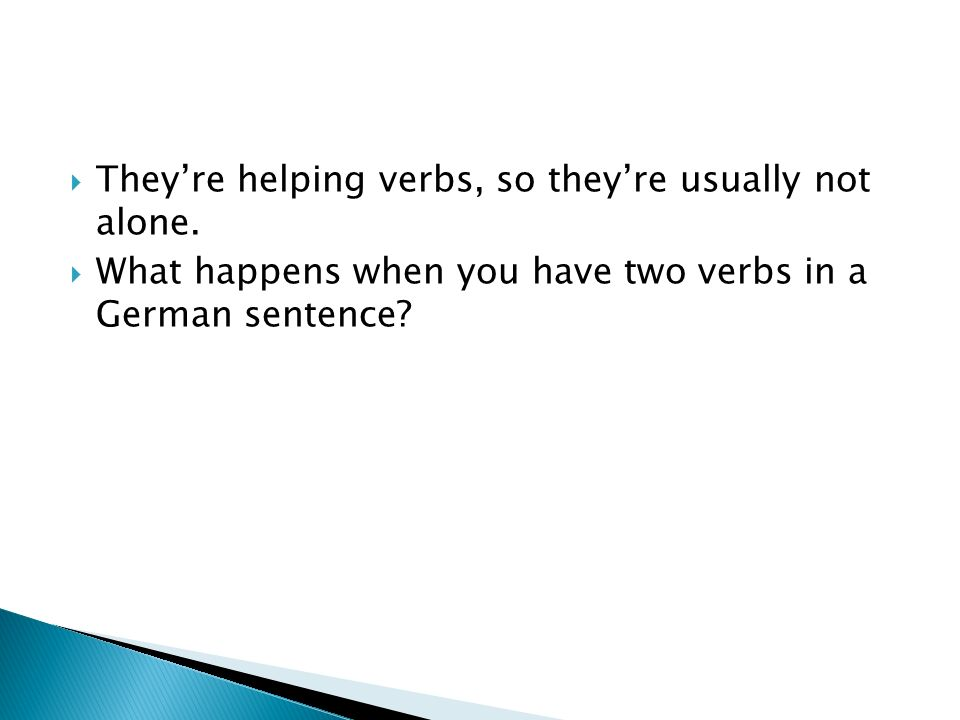 Theyre helping verbs, so theyre usually not alone. What happens when you have two verbs in a German sentence?