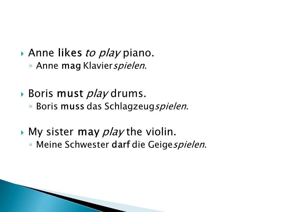 Anne likes to play piano. Anne mag Klavierspielen. Boris must play drums. Boris muss das Schlagzeugspielen. My sister may play the violin. Meine Schwe