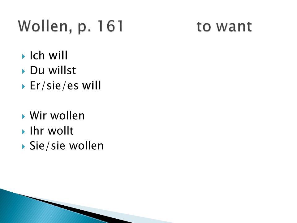 Ich will Du willst Er/sie/es will Wir wollen Ihr wollt Sie/sie wollen