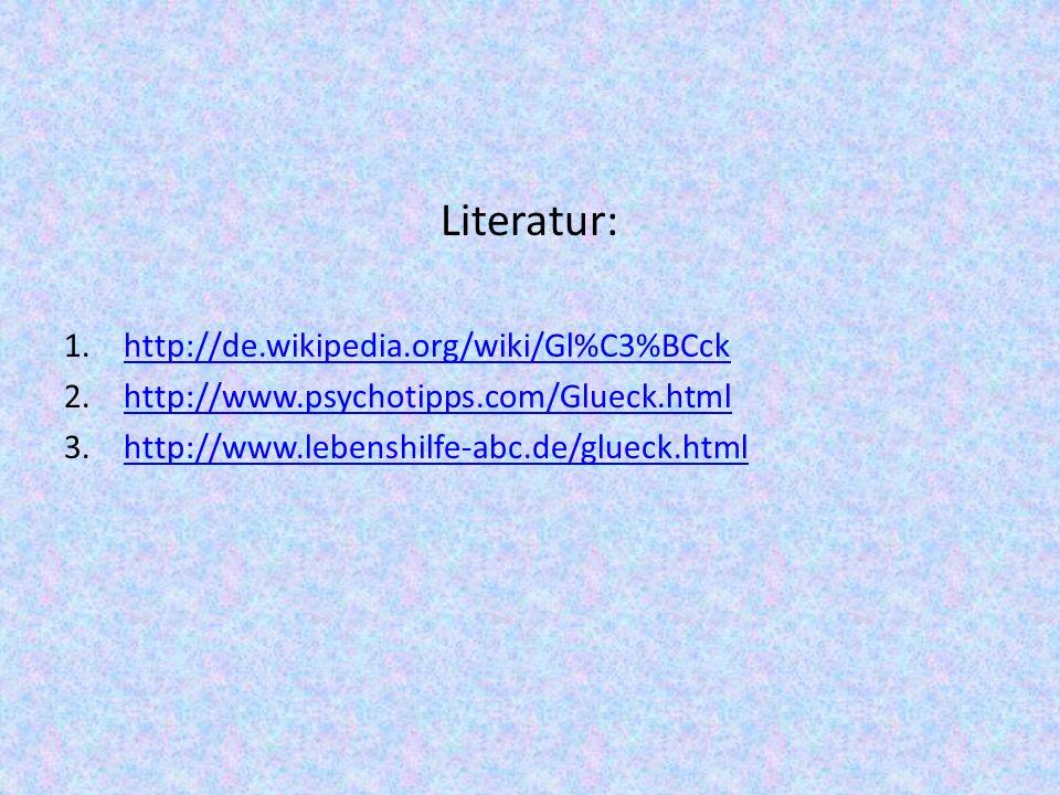 Literatur: 1.http://de.wikipedia.org/wiki/Gl%C3%BCckhttp://de.wikipedia.org/wiki/Gl%C3%BCck 2.http://www.psychotipps.com/Glueck.htmlhttp://www.psychot