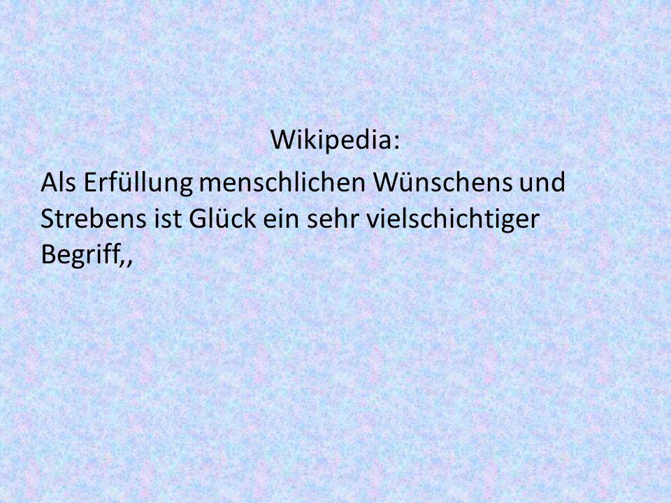 Wikipedia: Als Erfüllung menschlichen Wünschens und Strebens ist Glück ein sehr vielschichtiger Begriff,,