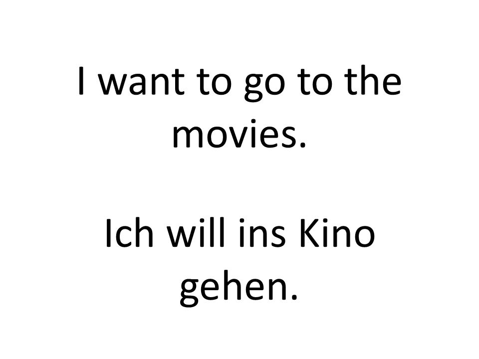 I want to go to the movies. Ich will ins Kino gehen.