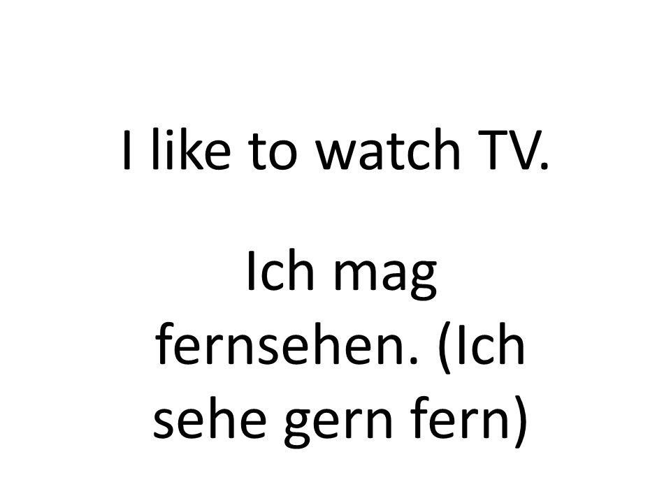 I like to watch TV. Ich mag fernsehen. (Ich sehe gern fern)