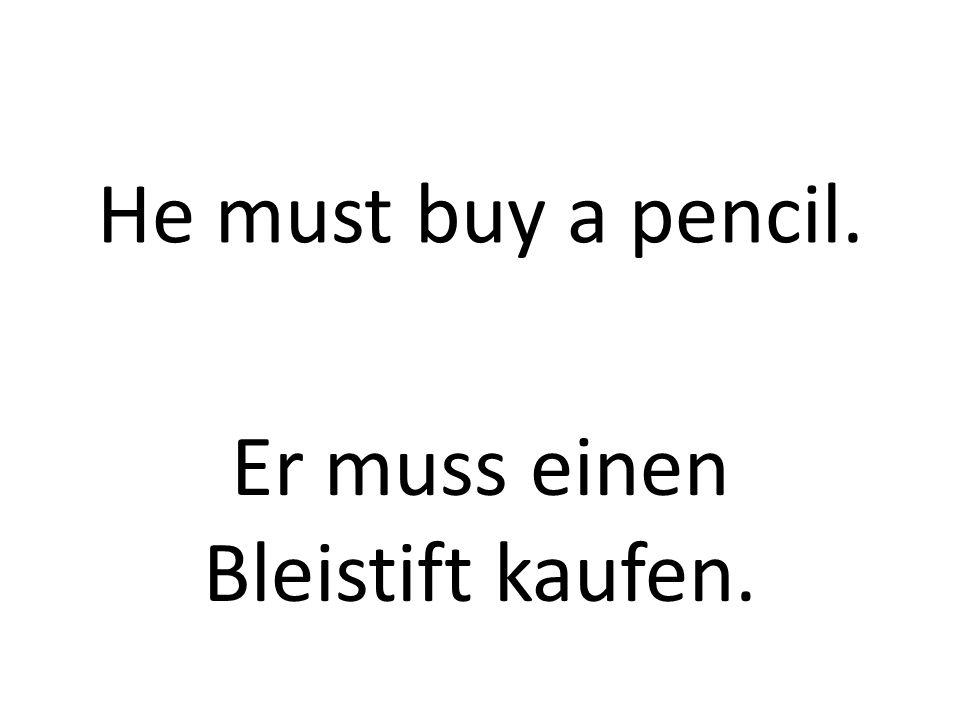 He must buy a pencil. Er muss einen Bleistift kaufen.