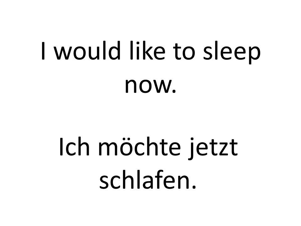 I would like to sleep now. Ich möchte jetzt schlafen.