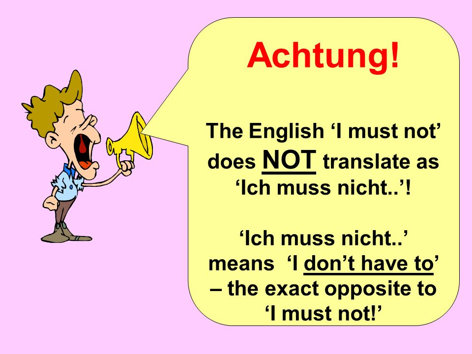 Achtung.The English I must not does NOT translate as Ich muss nicht..