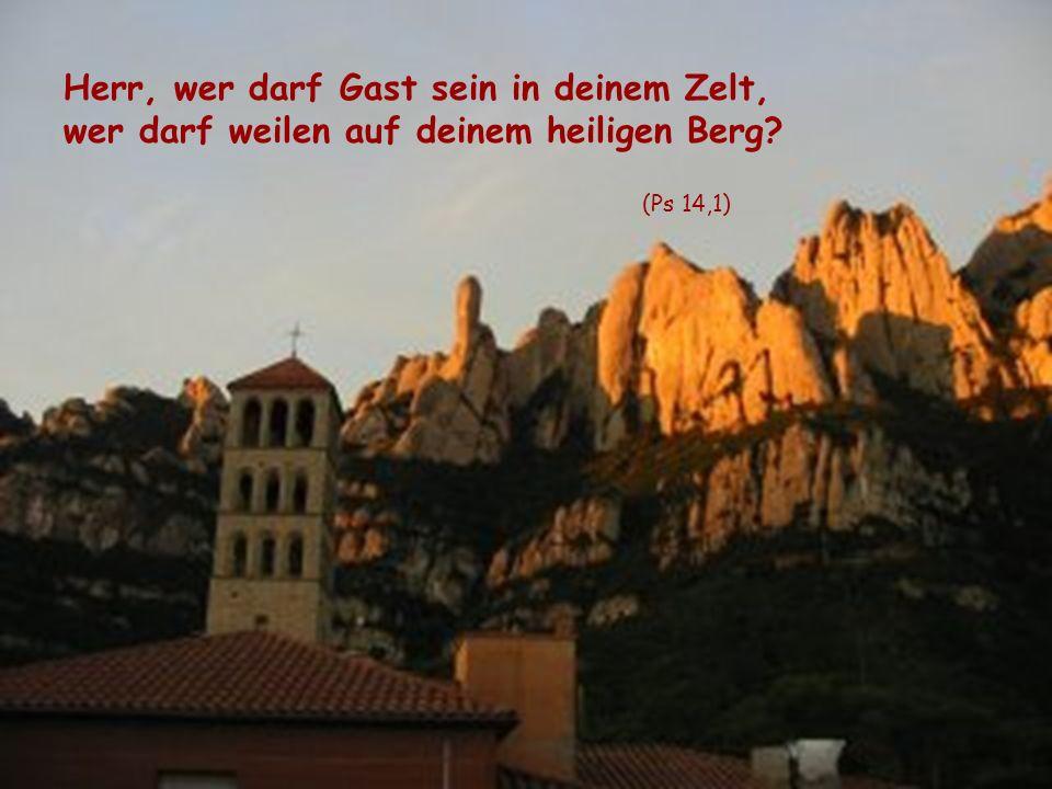 Herr, wer darf Gast sein in deinem Zelt, wer darf weilen auf deinem heiligen Berg? (Ps 14,1)