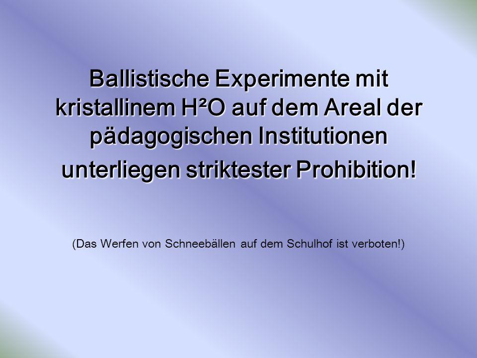 Ballistische Experimente mit kristallinem H²O auf dem Areal der pädagogischen Institutionen unterliegen striktester Prohibition! Ballistische Experime