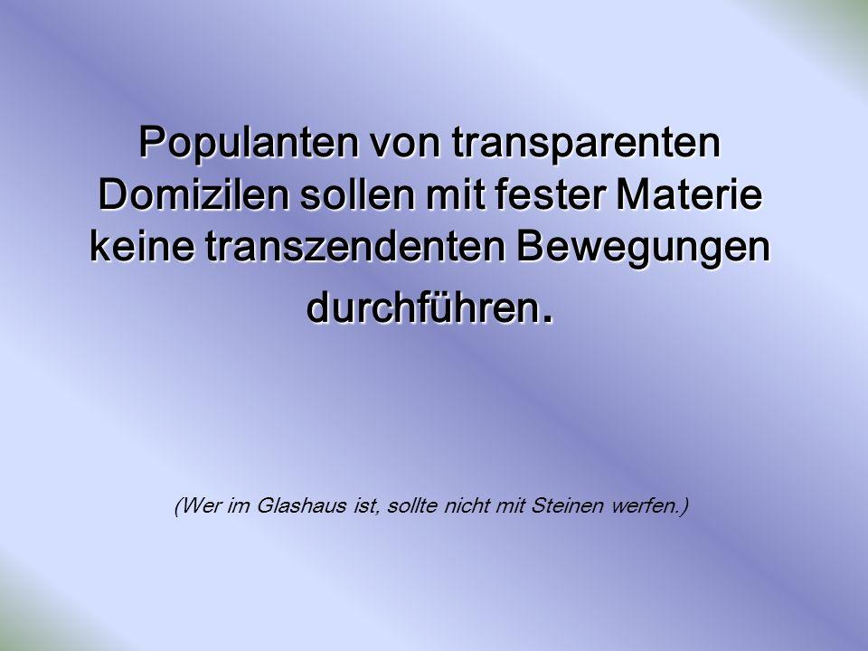 Populanten von transparenten Domizilen sollen mit fester Materie keine transzendenten Bewegungen durchführen. Populanten von transparenten Domizilen s