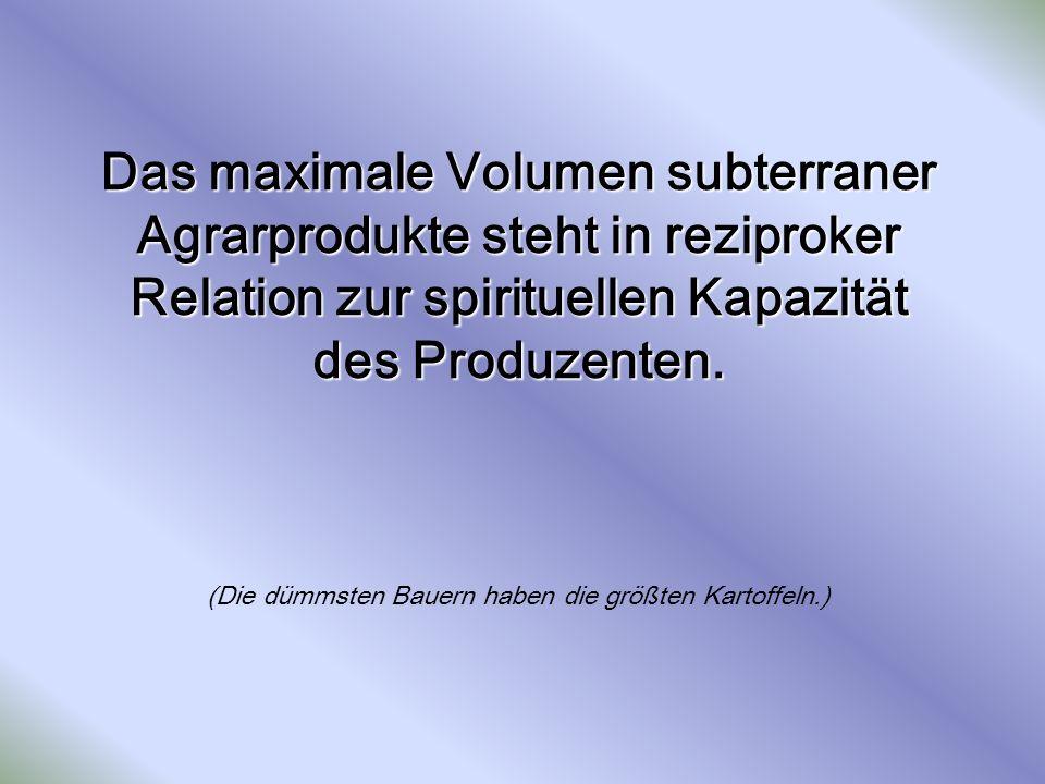 Das maximale Volumen subterraner Agrarprodukte steht in reziproker Relation zur spirituellen Kapazität des Produzenten. Das maximale Volumen subterran