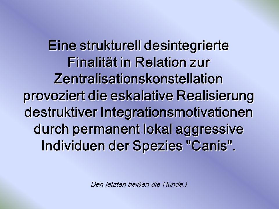 Eine strukturell desintegrierte Finalität in Relation zur Zentralisationskonstellation provoziert die eskalative Realisierung destruktiver Integration
