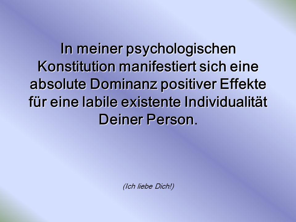 In meiner psychologischen Konstitution manifestiert sich eine absolute Dominanz positiver Effekte für eine labile existente Individualität Deiner Pers
