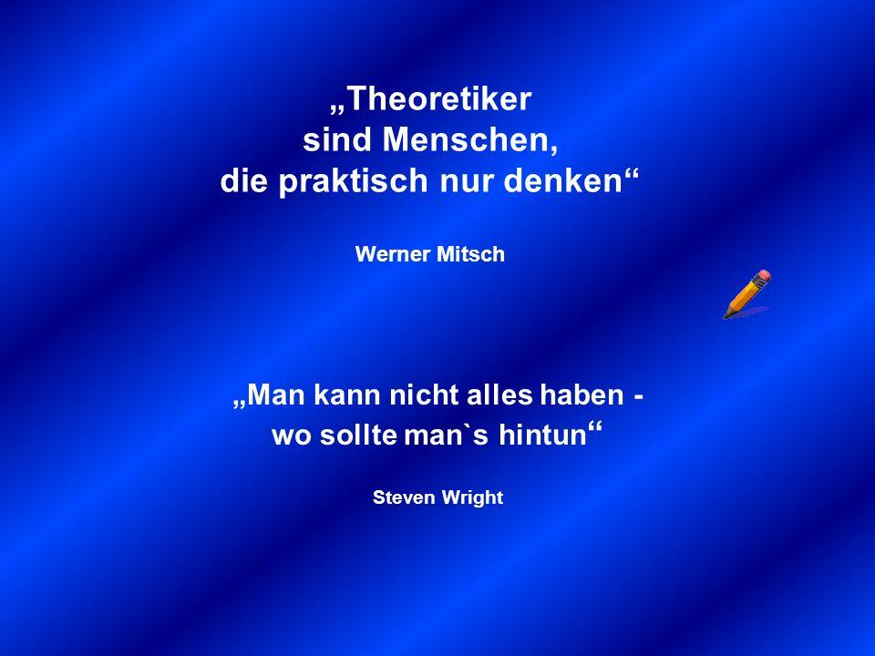 Theoretiker sind Menschen, die praktisch nur denken Werner Mitsch Man kann nicht alles haben - wo sollte man`s hintun Steven Wright