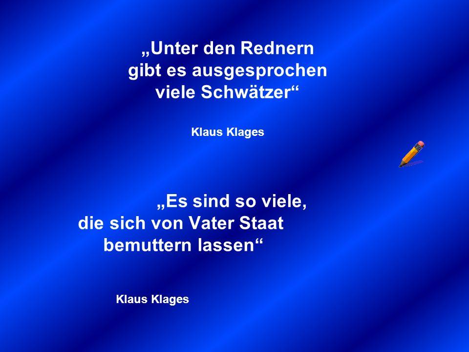 Unter den Rednern gibt es ausgesprochen viele Schwätzer Klaus Klages Es sind so viele, die sich von Vater Staat bemuttern lassen Klaus Klages