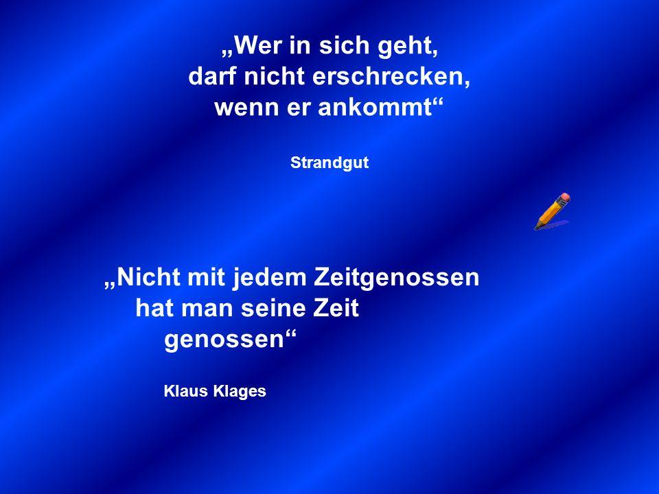 Wer in sich geht, darf nicht erschrecken, wenn er ankommt Strandgut Nicht mit jedem Zeitgenossen hat man seine Zeit genossen Klaus Klages