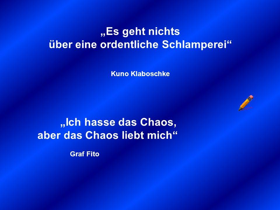 Es geht nichts über eine ordentliche Schlamperei Kuno Klaboschke Ich hasse das Chaos, aber das Chaos liebt mich Graf Fito