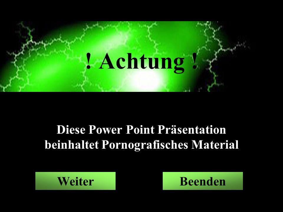 BeendenWeiter ! Achtung ! Diese Power Point Präsentation beinhaltet Pornografisches Material