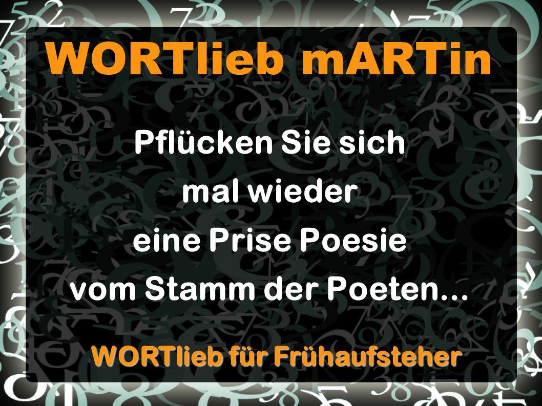WORTlieb mARTin Pflücken Sie sich mal wieder eine Prise Poesie vom Stamm der Poeten... WORTlieb für Frühaufsteher