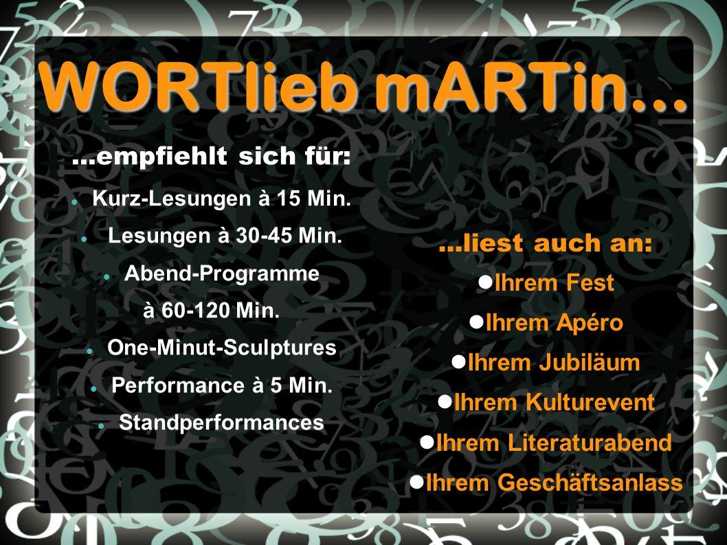 WORTlieb mARTin......empfiehlt sich für: Kurz-Lesungen à 15 Min. Lesungen à 30-45 Min. Abend-Programme à 60-120 Min. One-Minut-Sculptures Performance