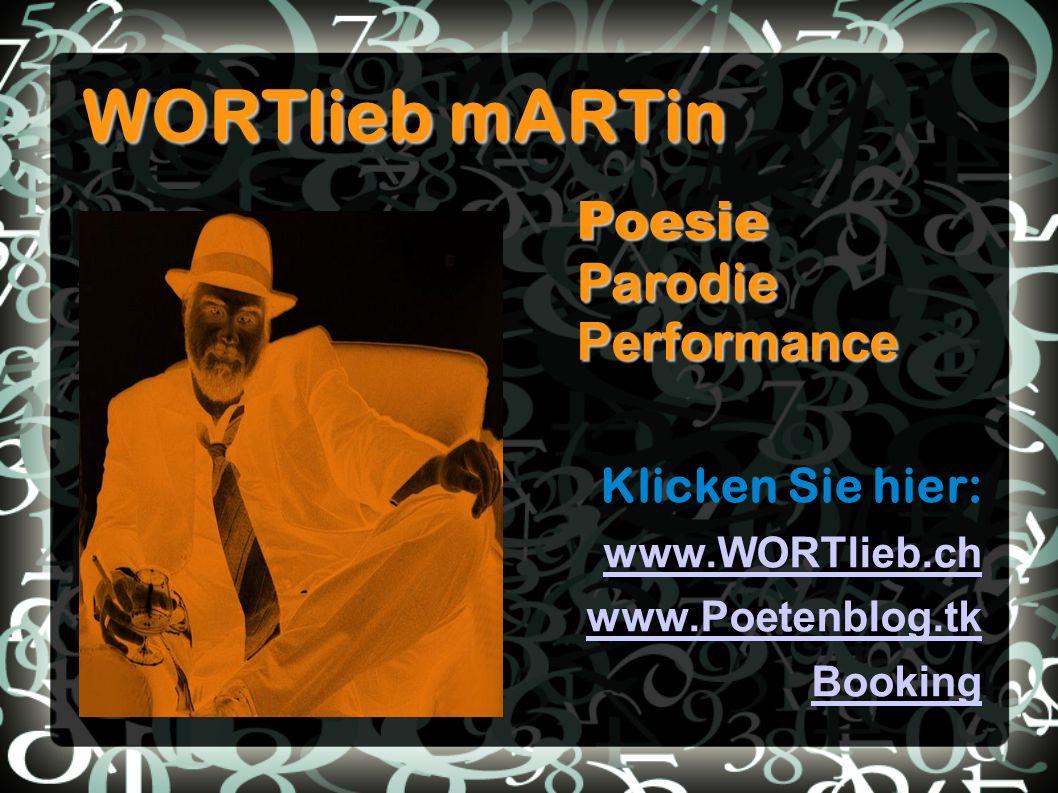 WORTlieb mARTin Klicken Sie hier: www.WORTlieb.ch www.Poetenblog.tk BookingPoesieParodiePerformance