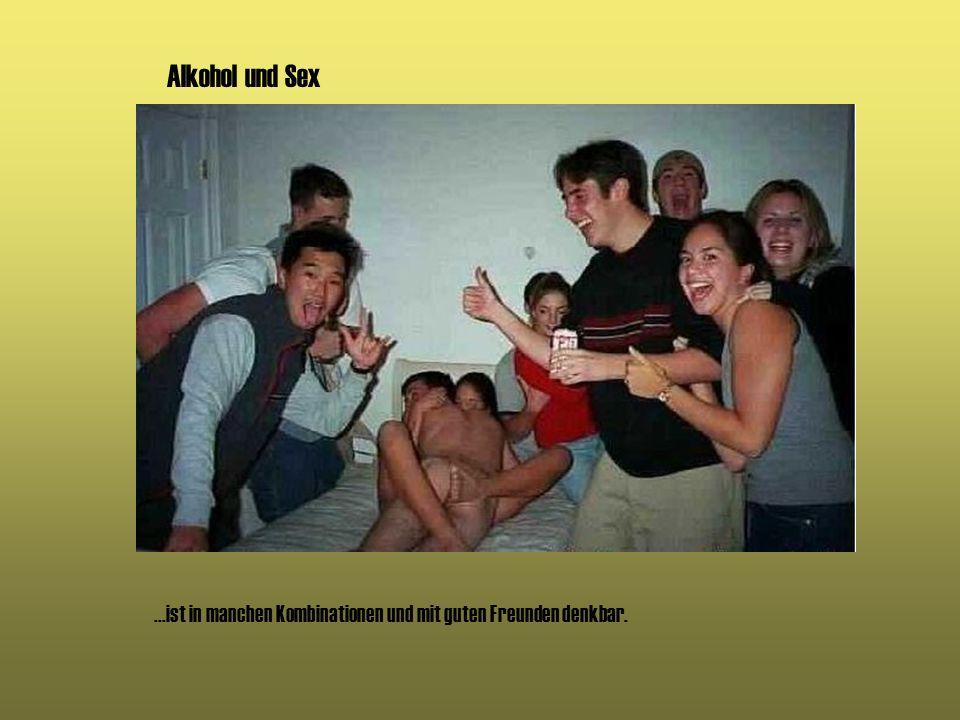 Alkohol und Sex...ist in manchen Kombinationen und mit guten Freunden denkbar.