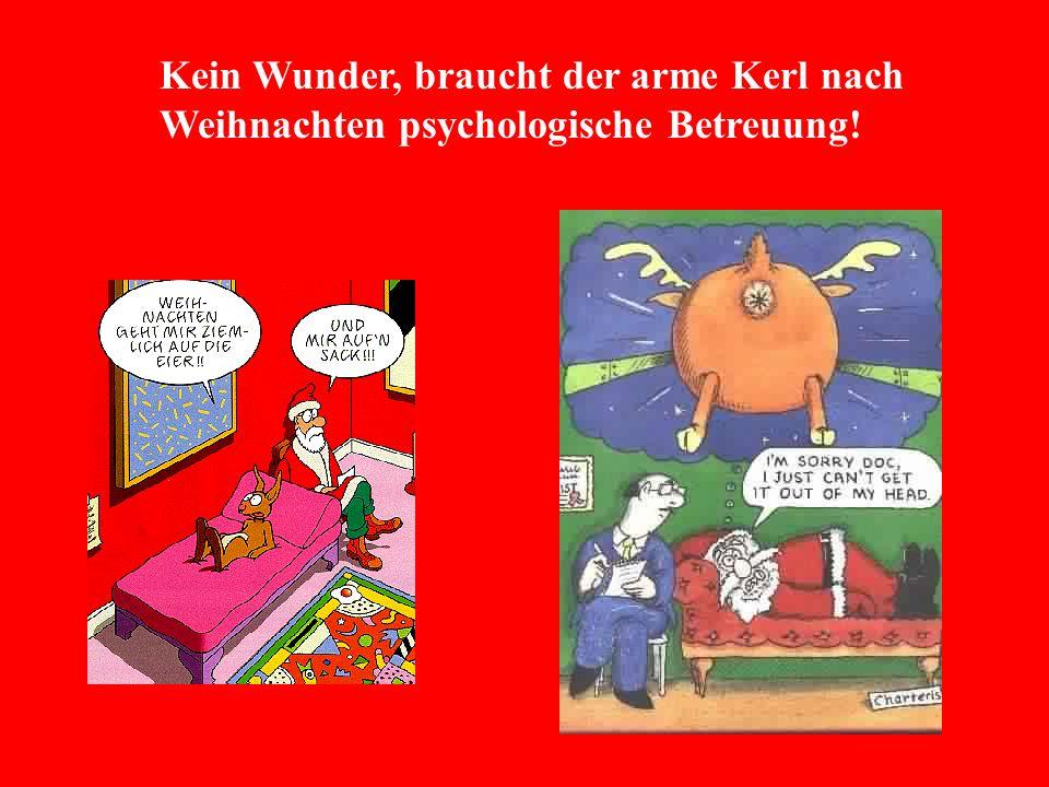 Kein Wunder, braucht der arme Kerl nach Weihnachten psychologische Betreuung!