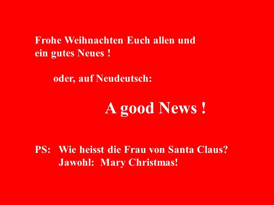 Frohe Weihnachten Euch allen und ein gutes Neues ! oder, auf Neudeutsch: A good News ! PS: Wie heisst die Frau von Santa Claus? Jawohl: Mary Christmas