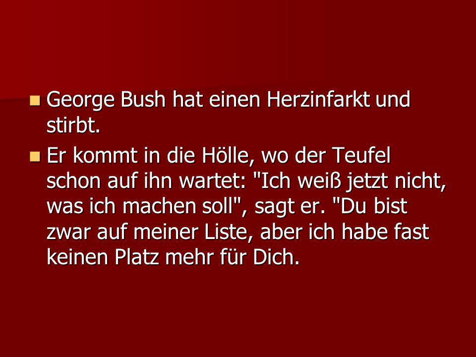 George Bush hat einen Herzinfarkt und stirbt. George Bush hat einen Herzinfarkt und stirbt. Er kommt in die Hölle, wo der Teufel schon auf ihn wartet: