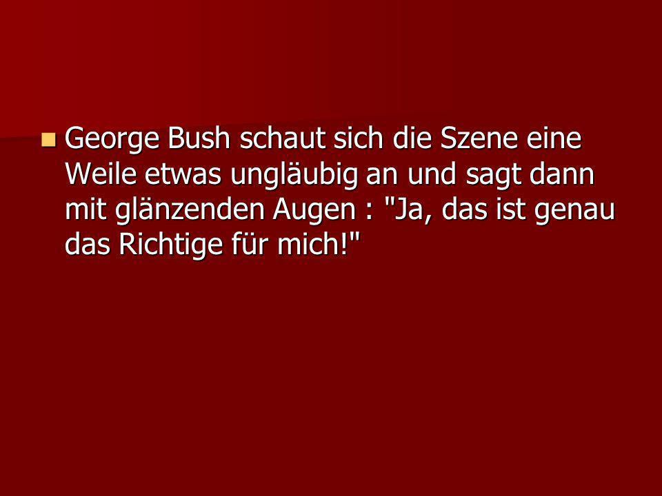 George Bush schaut sich die Szene eine Weile etwas ungläubig an und sagt dann mit glänzenden Augen :