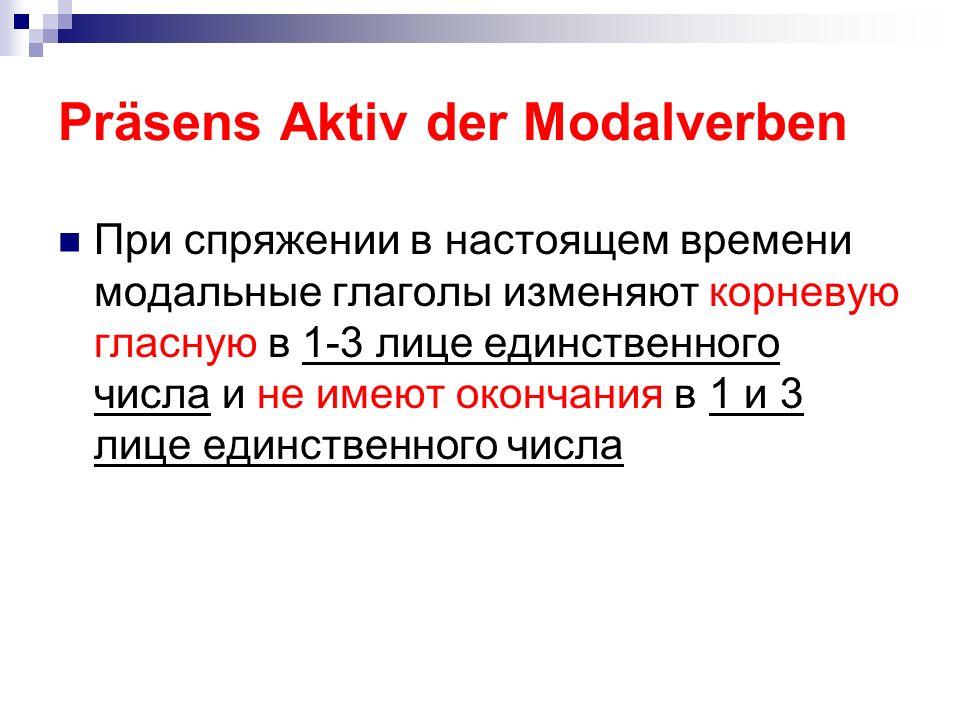 Präsens Aktiv der Modalverben При спряжении в настоящем времени модальные глаголы изменяют корневую гласную в 1-3 лице единственного числа и не имеют