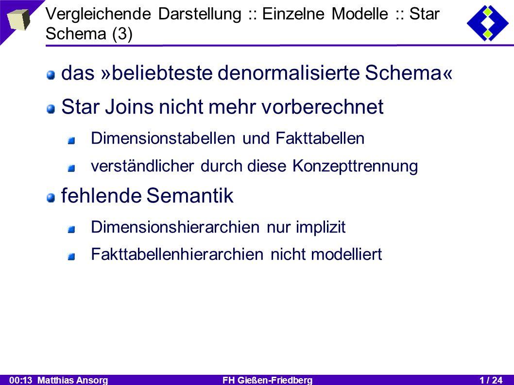 00:13 Matthias Ansorg FH Gießen-Friedberg1 / 24 Vergleichende Darstellung :: Einzelne Modelle :: Star Schema (3) das »beliebteste denormalisierte Schema« Star Joins nicht mehr vorberechnet Dimensionstabellen und Fakttabellen verständlicher durch diese Konzepttrennung fehlende Semantik Dimensionshierarchien nur implizit Fakttabellenhierarchien nicht modelliert