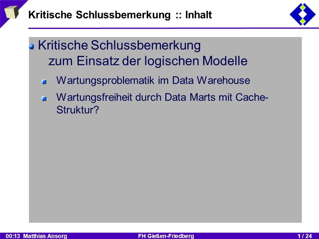 00:13 Matthias Ansorg FH Gießen-Friedberg1 / 24 Kritische Schlussbemerkung :: Inhalt Kritische Schlussbemerkung zum Einsatz der logischen Modelle Wartungsproblematik im Data Warehouse Wartungsfreiheit durch Data Marts mit Cache- Struktur