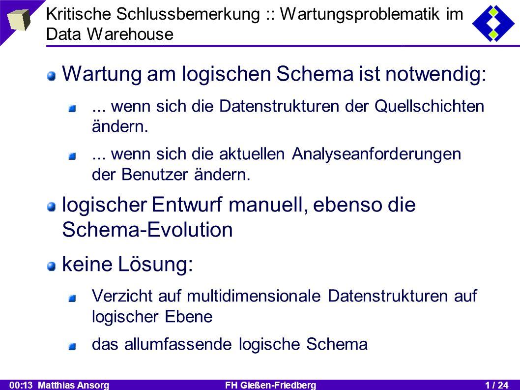 00:13 Matthias Ansorg FH Gießen-Friedberg1 / 24 Kritische Schlussbemerkung :: Wartungsproblematik im Data Warehouse Wartung am logischen Schema ist notwendig:...