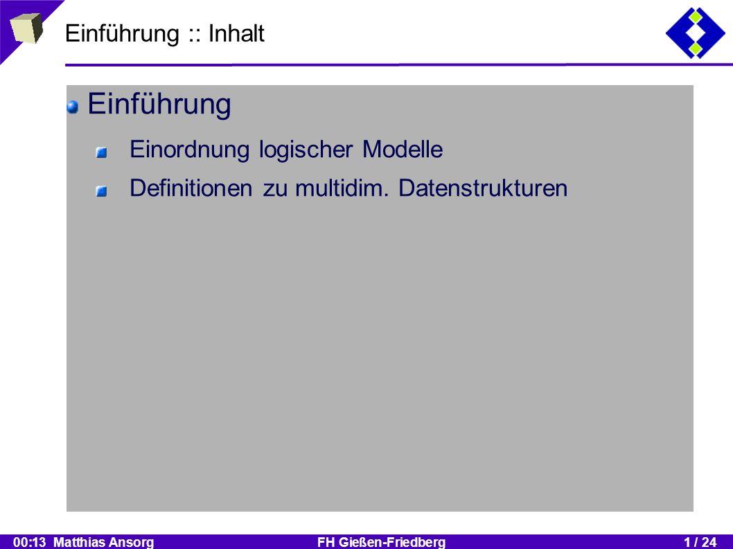 00:13 Matthias Ansorg FH Gießen-Friedberg1 / 24 Einführung :: Einordnung logischer Modelle (1) Datenabstraktion bei OLTP und Data Warehouse Sichten konzeptionelle Ebene logische Ebene physische Ebene