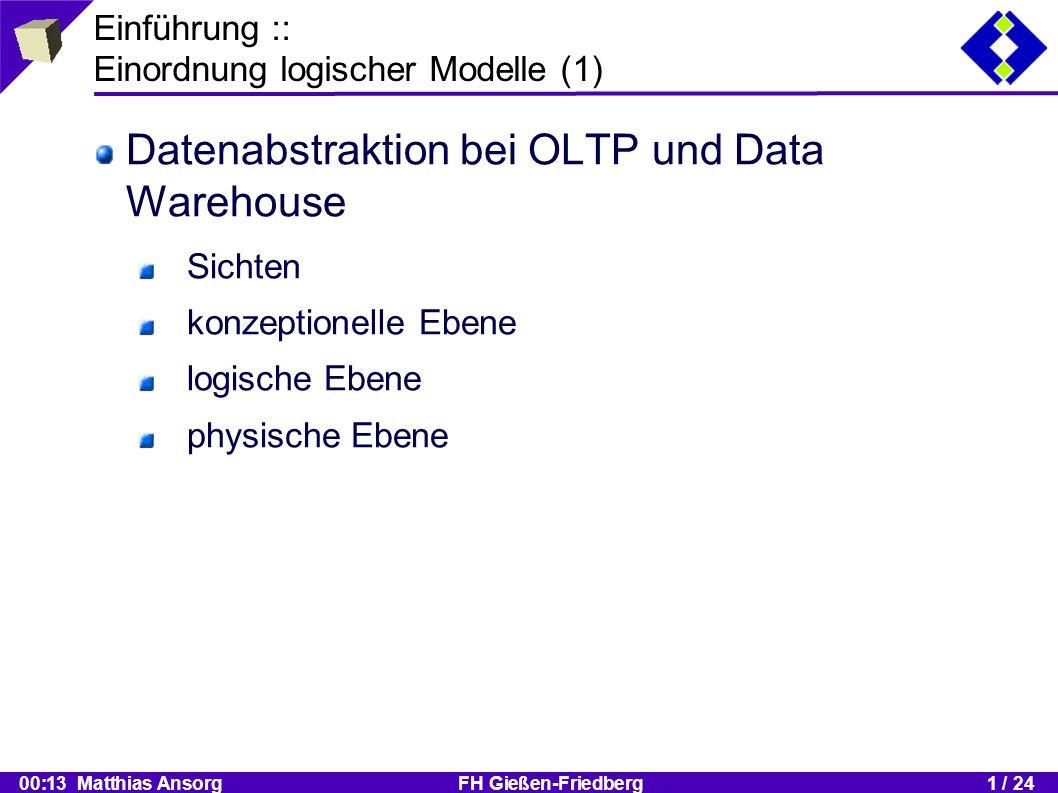 00:13 Matthias Ansorg FH Gießen-Friedberg1 / 24 Einführung :: Einordnung logischer Modelle (2) Aufgabe logischer Modellierung: Abbildung des konzeptionellen Schemas für das Ziel-DBVS Berücksichtigung des Datenmodells des Ziel-DBVS Verlustfreie Abbildung der Semantik Besonderheiten bei multidim.