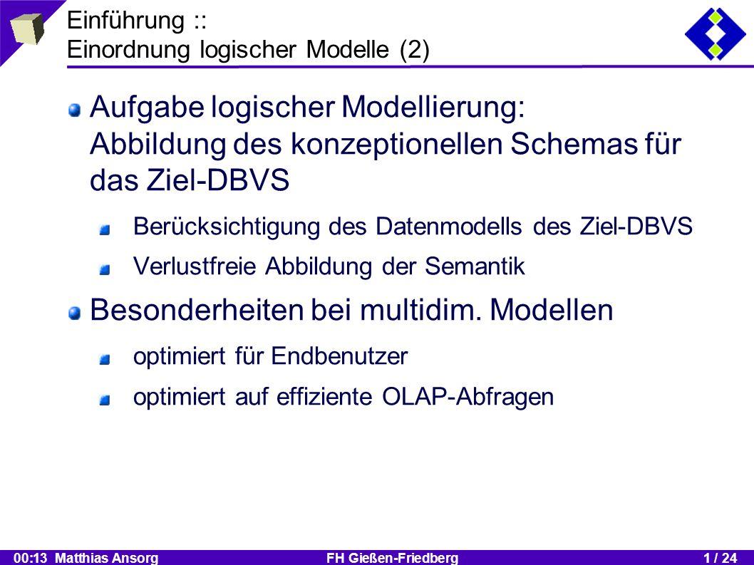 00:13 Matthias Ansorg FH Gießen-Friedberg1 / 24 Vergleichende Darstellung :: Einzelne Modelle :: Snowflake Schema (1) ein Star Schema mit expliziten Dimensionshierarchien durch normalisierte Dimensionstabellen zusätzliche Joins (deshalb tw.