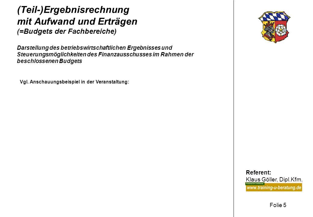 Referent: Klaus Göller, Dipl.Kfm. Folie 5 (Teil-)Ergebnisrechnung mit Aufwand und Erträgen (=Budgets der Fachbereiche) Darstellung des betriebswirtsch