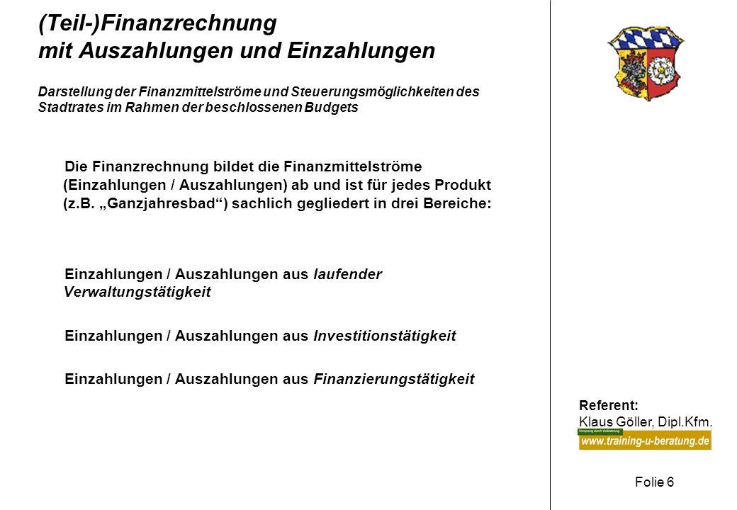Referent: Klaus Göller, Dipl.Kfm. Folie 6 (Teil-)Finanzrechnung mit Auszahlungen und Einzahlungen Darstellung der Finanzmittelströme und Steuerungsmög