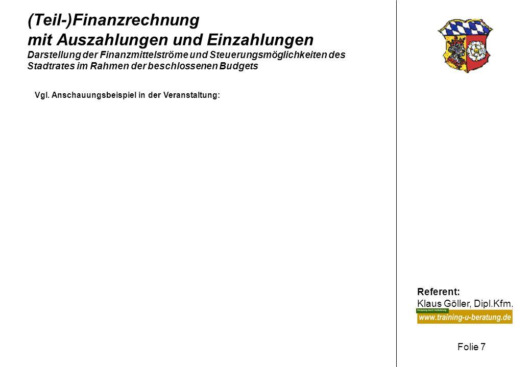 Referent: Klaus Göller, Dipl.Kfm. Folie 7 (Teil-)Finanzrechnung mit Auszahlungen und Einzahlungen Darstellung der Finanzmittelströme und Steuerungsmög