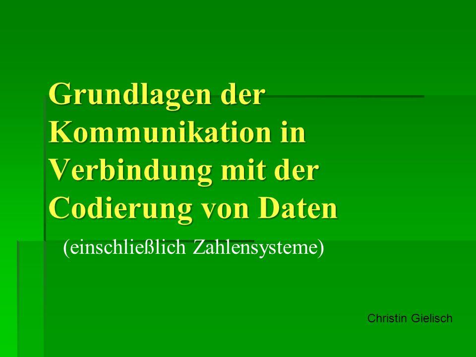 Grundlagen der Kommunikation in Verbindung mit der Codierung von Daten (einschließlich Zahlensysteme) Christin Gielisch