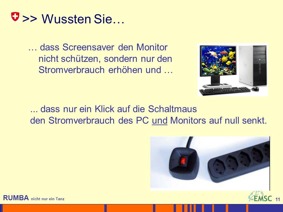 11 RUMBA nicht nur ein Tanz 11 >> Wussten Sie… … dass Screensaver den Monitor nicht schützen, sondern nur den Stromverbrauch erhöhen und …...