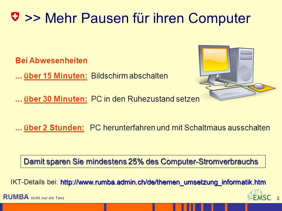 3 RUMBA nicht nur ein Tanz 3 >> Mehr Pausen für ihren Computer Damit sparen Sie mindestens 25% des Computer-Stromverbrauchs http://www.rumba.admin.ch/de/themen_umsetzung_informatik.htm IKT-Details bei: http://www.rumba.admin.ch/de/themen_umsetzung_informatik.htm Bei Abwesenheiten...