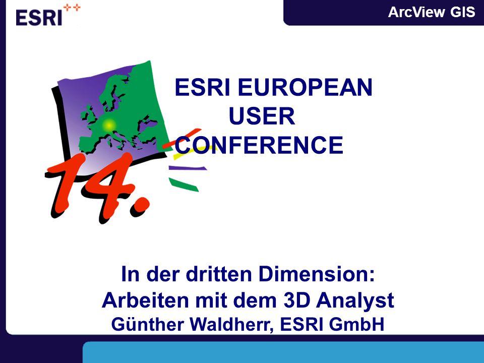 ArcView GIS In der dritten Dimension: Arbeiten mit dem 3D Analyst Günther Waldherr, ESRI GmbH ESRI EUROPEAN USER CONFERENCE