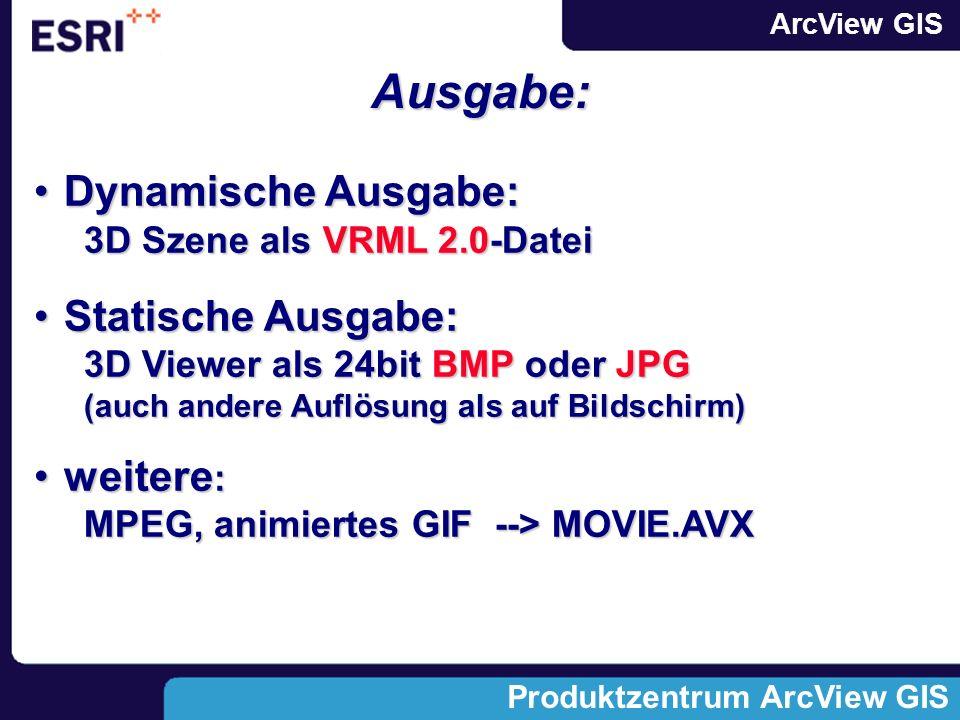 ArcView GIS Produktzentrum ArcView GIS Ausgabe: Dynamische Ausgabe:Dynamische Ausgabe: 3D Szene als VRML 2.0-Datei Statische Ausgabe:Statische Ausgabe: 3D Viewer als 24bit BMP oder JPG (auch andere Auflösung als auf Bildschirm) weitere :weitere : MPEG, animiertes GIF --> MOVIE.AVX
