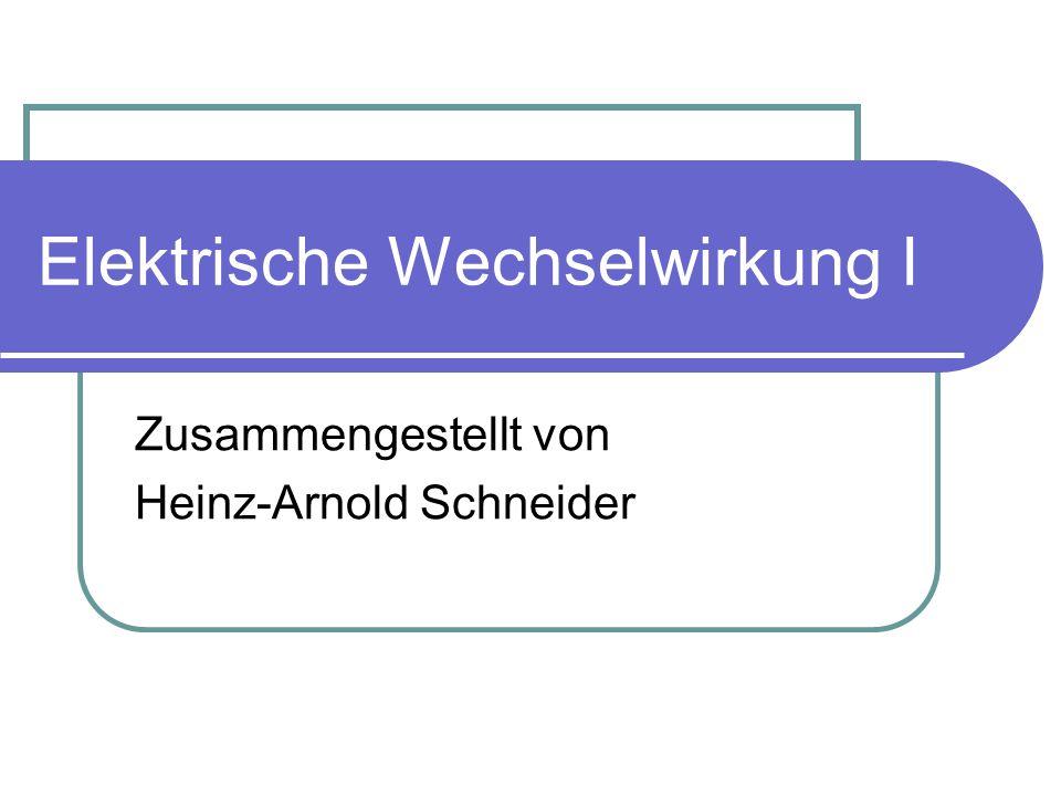 Elektrische Wechselwirkung I Zusammengestellt von Heinz-Arnold Schneider