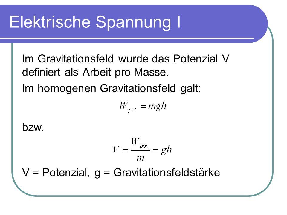 Elektrische Spannung I Im Gravitationsfeld wurde das Potenzial V definiert als Arbeit pro Masse. Im homogenen Gravitationsfeld galt: bzw. V = Potenzia