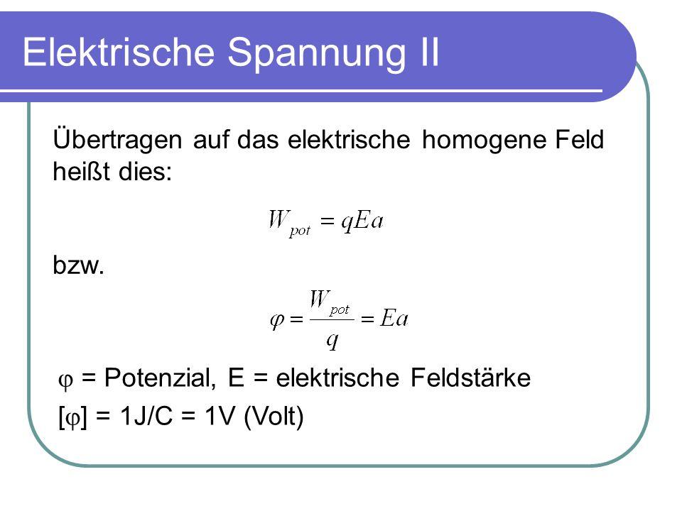 Elektrische Spannung II Übertragen auf das elektrische homogene Feld heißt dies: bzw. = Potenzial, E = elektrische Feldstärke [ ] = 1J/C = 1V (Volt)